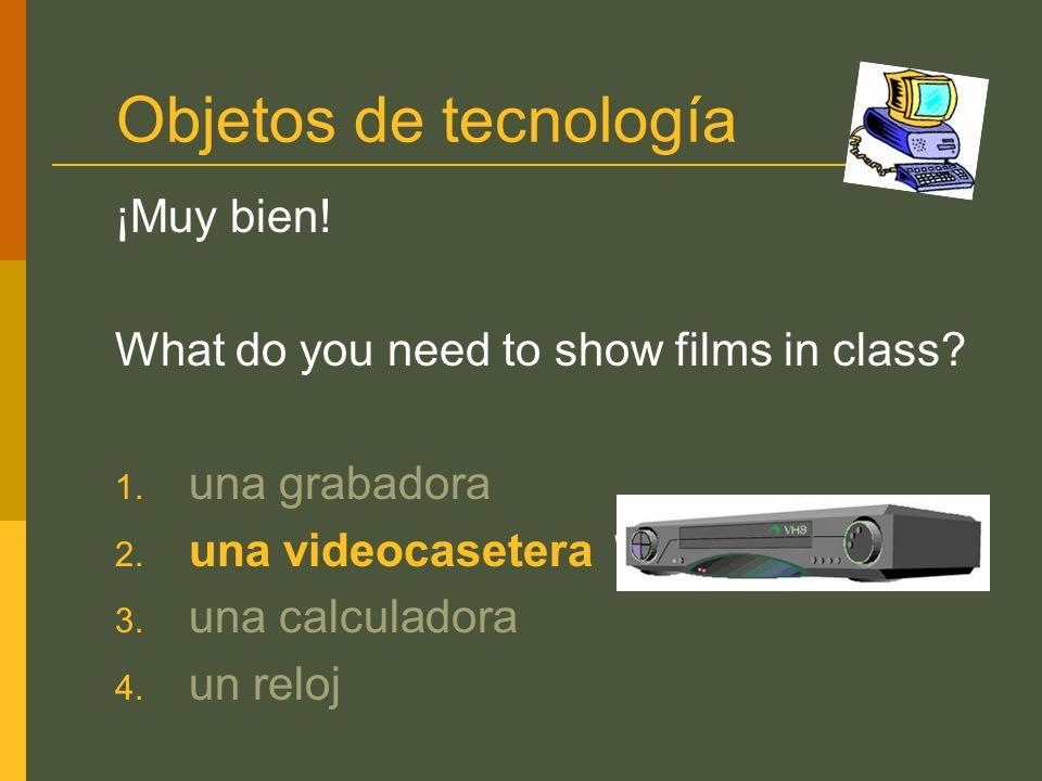 Objetos de tecnología ¡Muy bien! What do you need to show films in class? 1. una grabadora 2. una videocasetera 3. una calculadora 4. un reloj