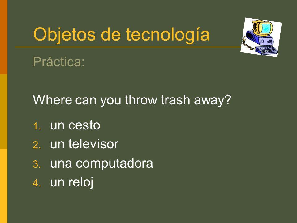 Objetos de tecnología Práctica: Where can you throw trash away? 1. un cesto 2. un televisor 3. una computadora 4. un reloj
