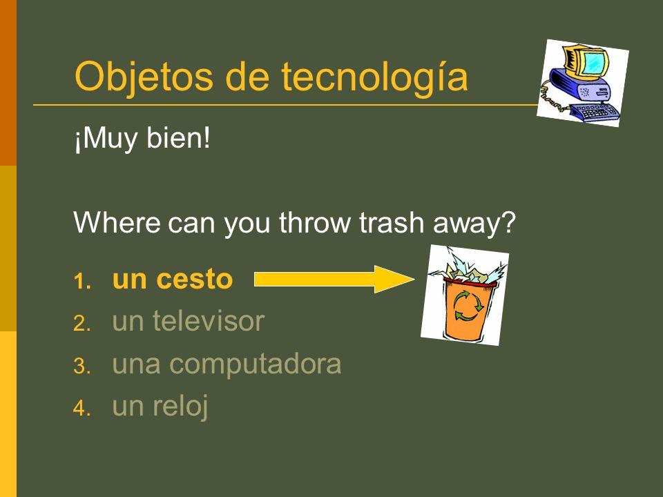 Objetos de tecnología ¡Muy bien! Where can you throw trash away? 1. un cesto 2. un televisor 3. una computadora 4. un reloj