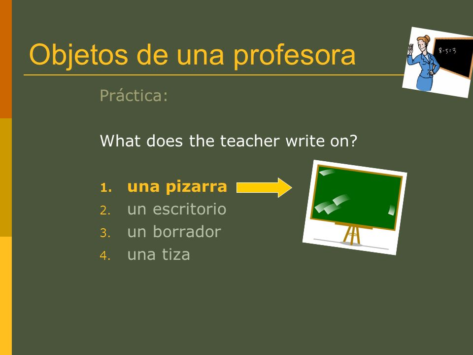 Objetos de una profesora Práctica: What does the teacher write on? 1. una pizarra 2. un escritorio 3. un borrador 4. una tiza