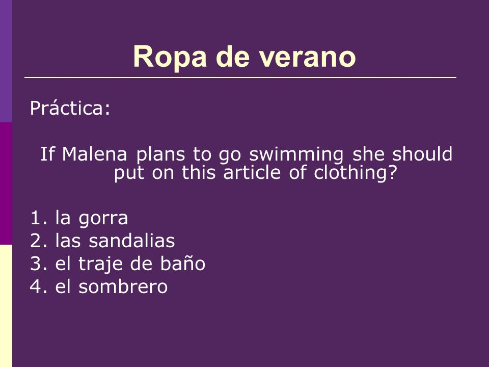 Ropa de verano Práctica: If Malena plans to go swimming she should put on this article of clothing.