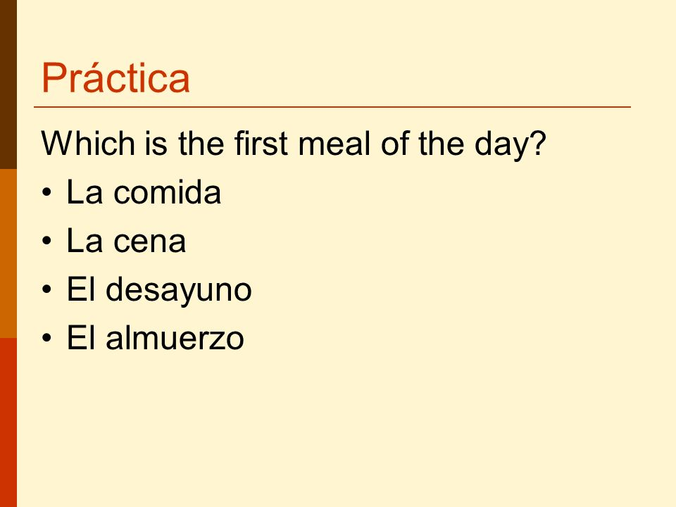 Práctica Which is the first meal of the day La comida La cena El desayuno El almuerzo
