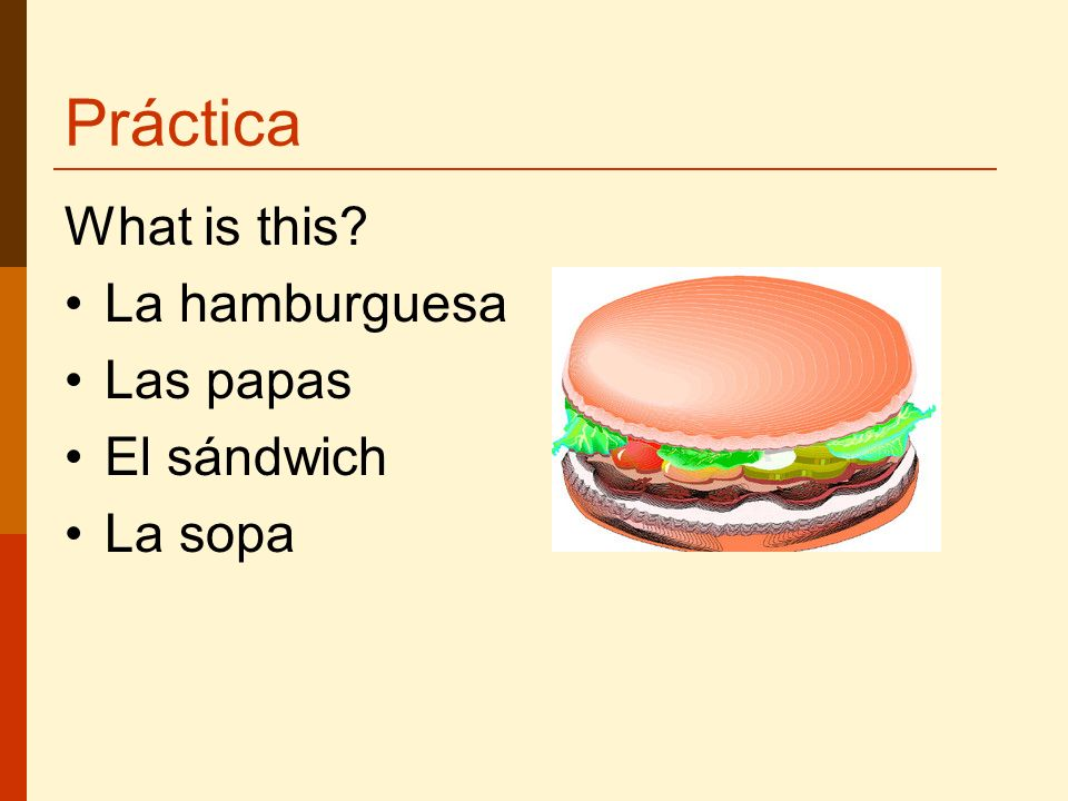 Práctica What is this La hamburguesa Las papas El sándwich La sopa
