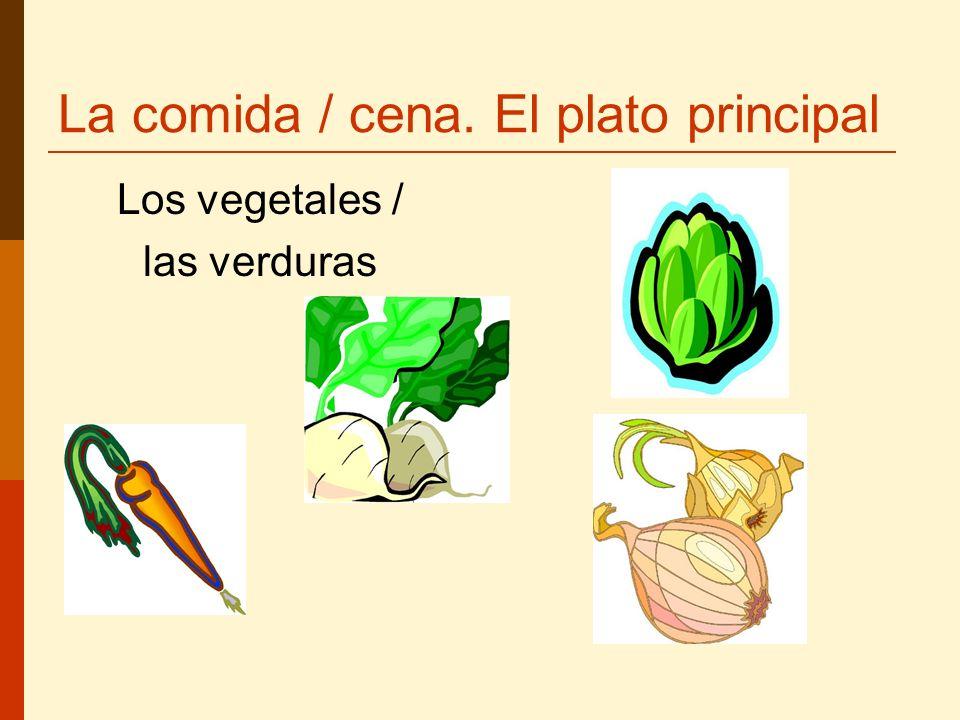 La comida / cena. El plato principal Los vegetales / las verduras