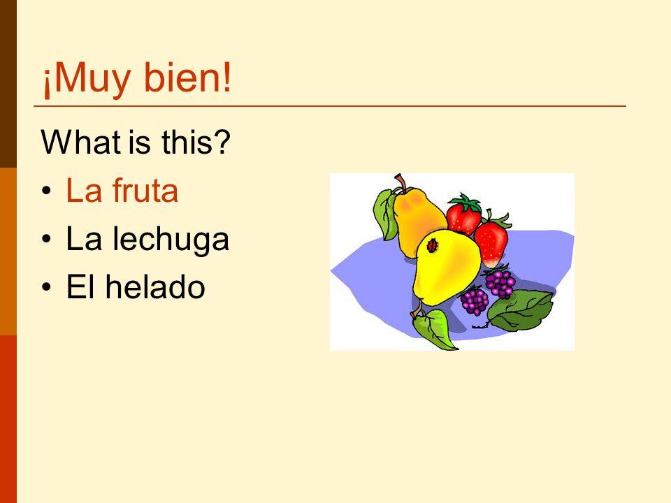 ¡Muy bien! What is this La fruta La lechuga El helado