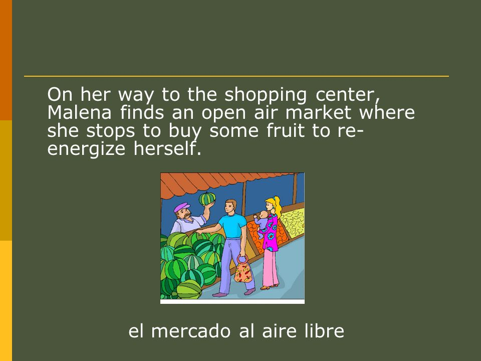 On her way to the shopping center, Malena finds an open air market where she stops to buy some fruit to re- energize herself.