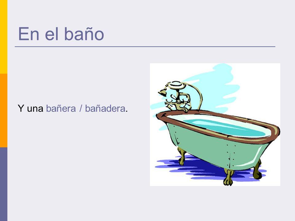 En el baño Y una bañera / bañadera.