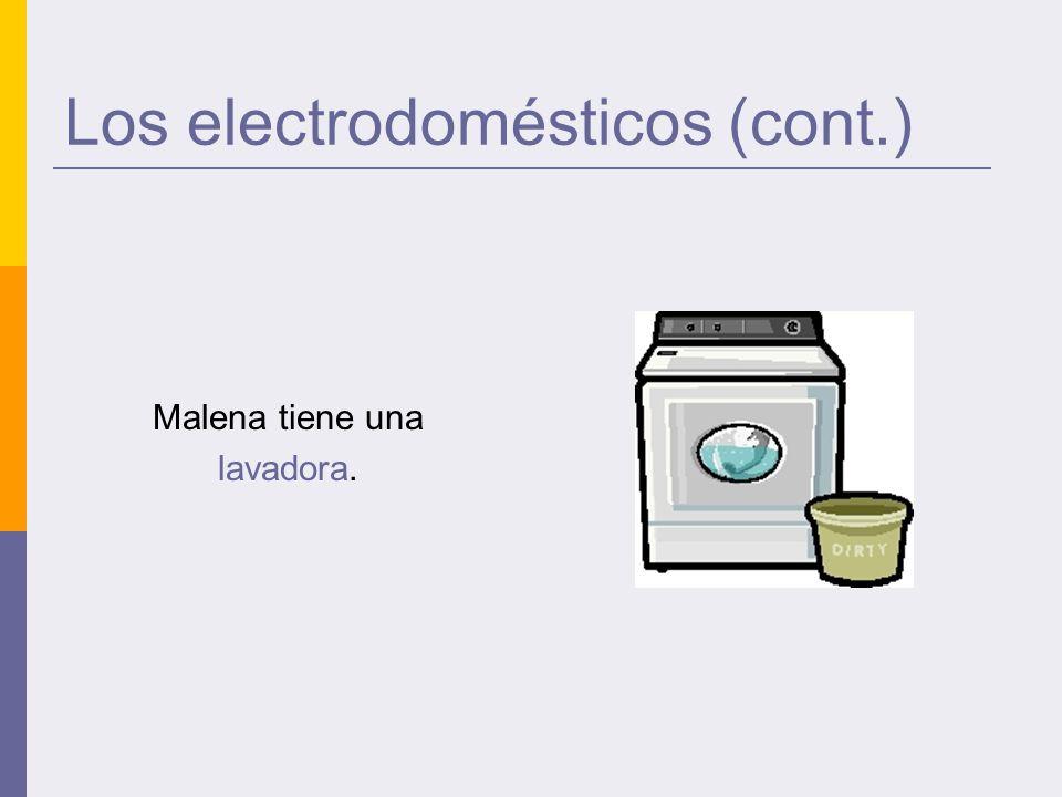 Los electrodomésticos (cont.) Malena tiene una lavadora.