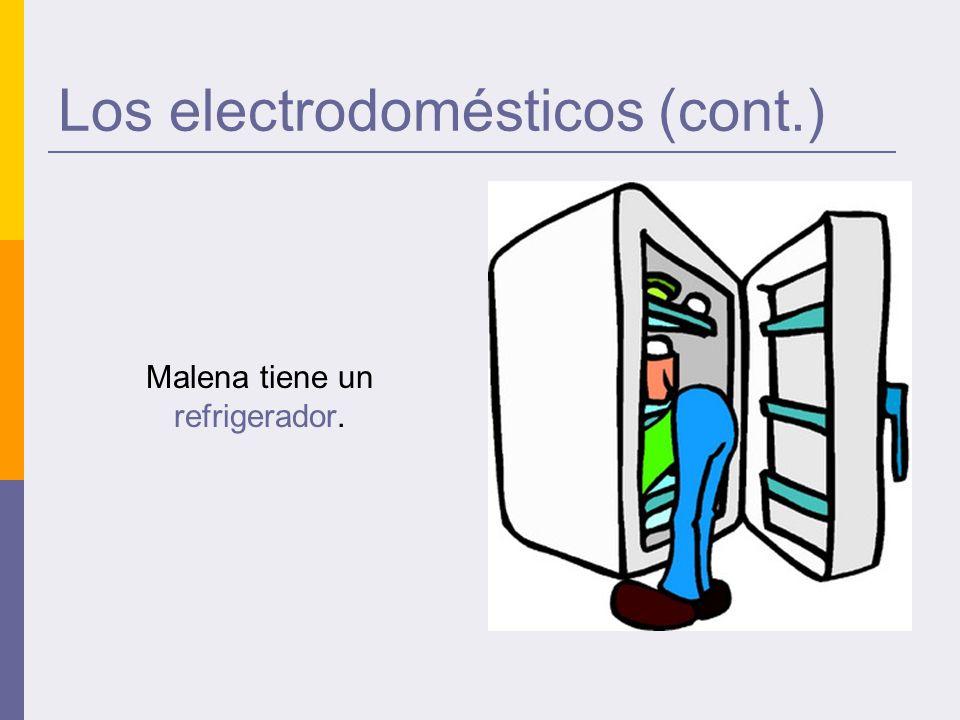 Los electrodomésticos (cont.) Malena tiene un refrigerador.