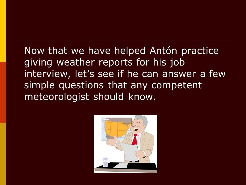 Now that we have helped Antón practice giving weather reports for his job interview, lets see if he can answer a few simple questions that any compete