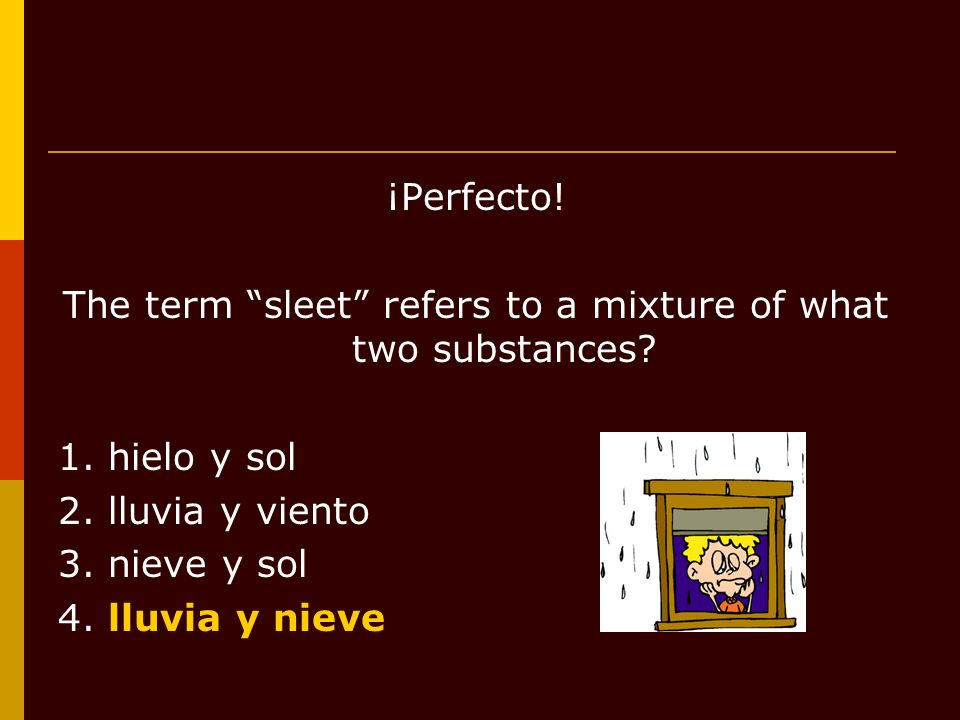 ¡Perfecto! The term sleet refers to a mixture of what two substances? 1. hielo y sol 2. lluvia y viento 3. nieve y sol 4. lluvia y nieve