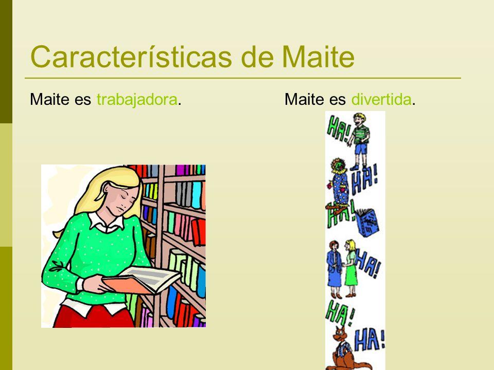 Características de Maite Maite es trabajadora. Maite es divertida.