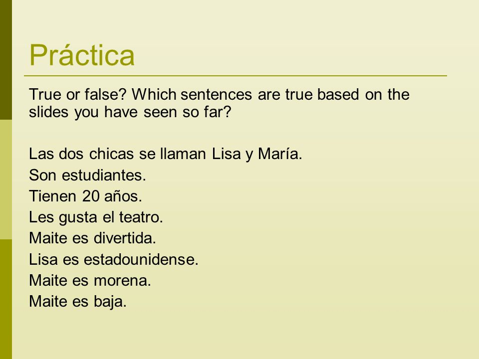 Práctica True or false? Which sentences are true based on the slides you have seen so far? Las dos chicas se llaman Lisa y María. Son estudiantes. Tie