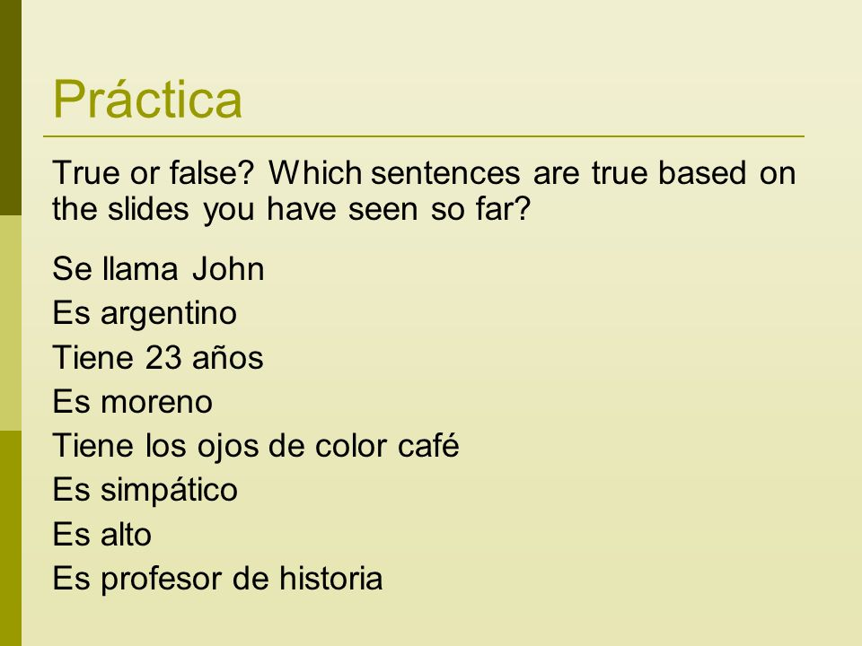 Práctica True or false? Which sentences are true based on the slides you have seen so far? Se llama John Es argentino Tiene 23 años Es moreno Tiene lo