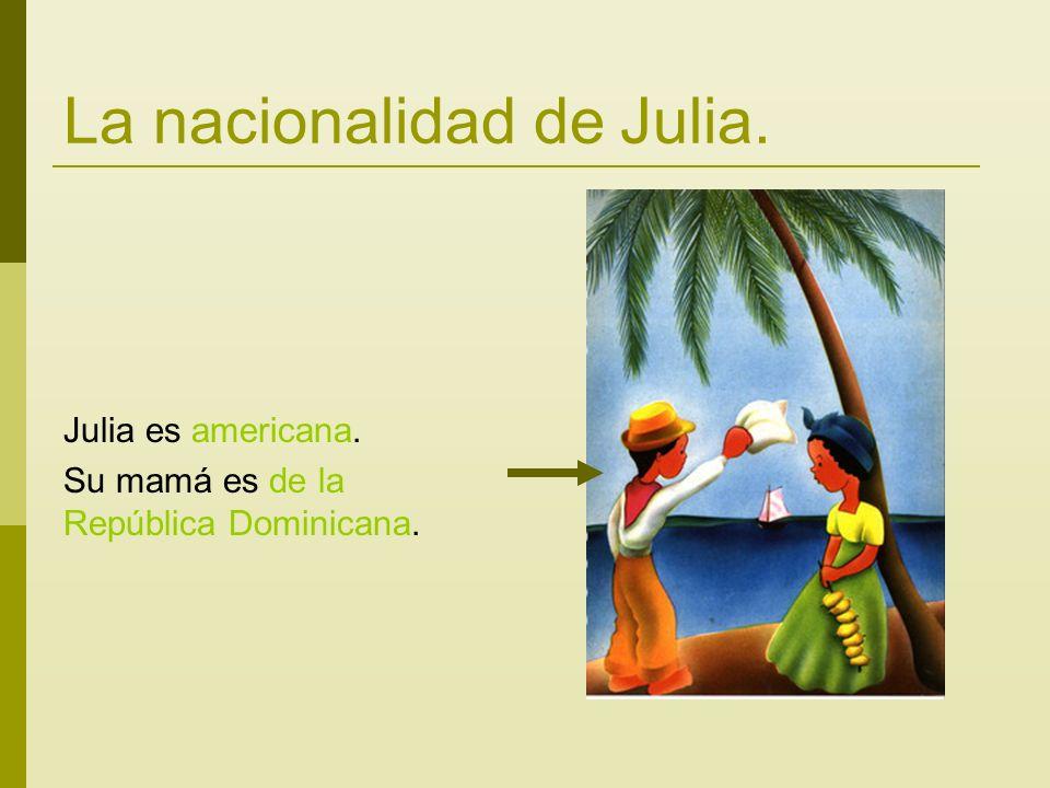 La nacionalidad de Julia. Julia es americana. Su mamá es de la República Dominicana.