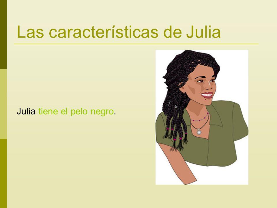 Las características de Julia Julia tiene el pelo negro.
