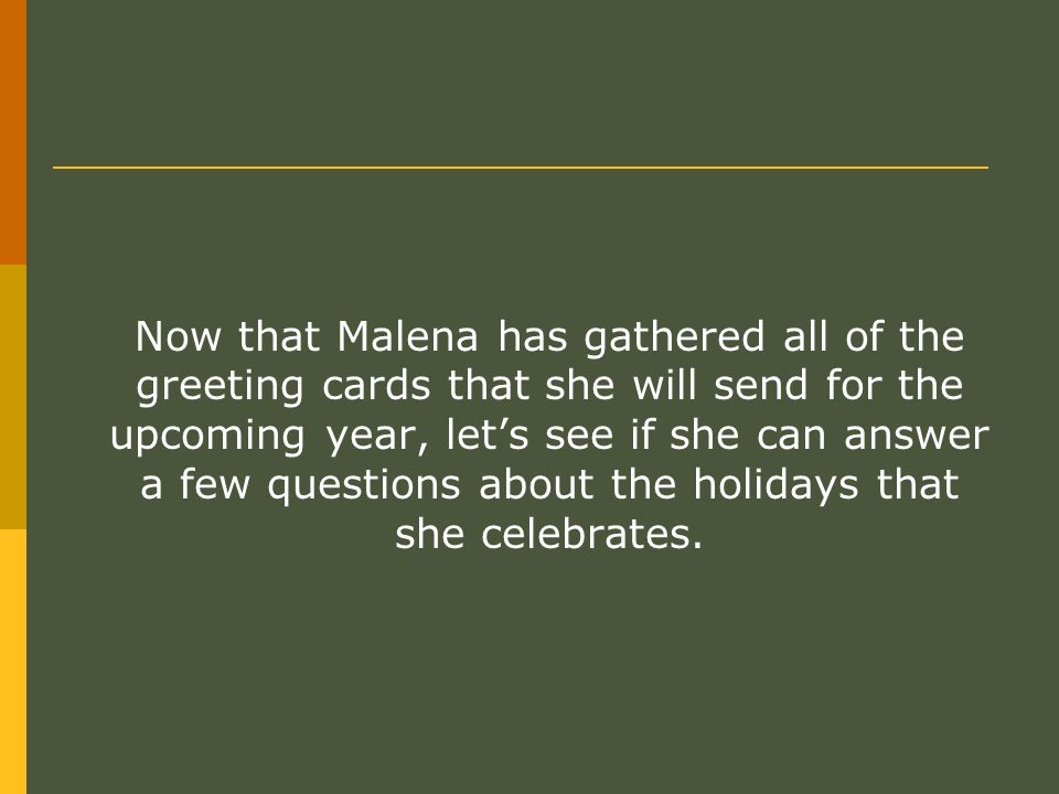 Now that Malena has gathered all of the greeting cards that she will send for the upcoming year, lets see if she can answer a few questions about the