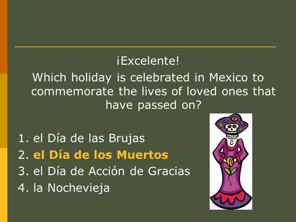 ¡Excelente! Which holiday is celebrated in Mexico to commemorate the lives of loved ones that have passed on? 1. el Día de las Brujas 2. el Día de los