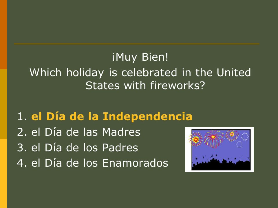¡Muy Bien! Which holiday is celebrated in the United States with fireworks? 1. el Día de la Independencia 2. el Día de las Madres 3. el Día de los Pad