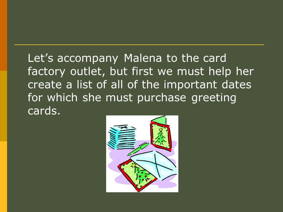 Lets accompany Malena to the card factory outlet, but first we must help her create a list of all of the important dates for which she must purchase g