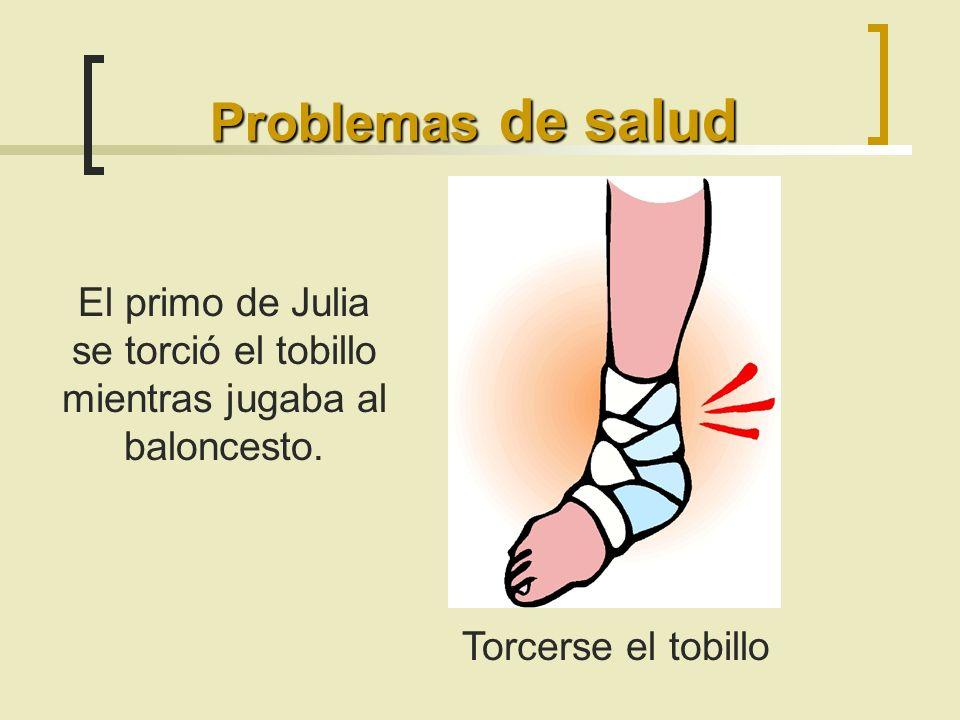 Problemas de salud Torcerse el tobillo El primo de Julia se torció el tobillo mientras jugaba al baloncesto.