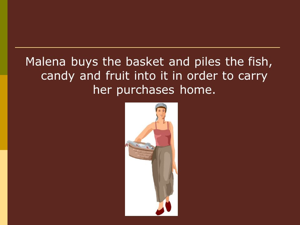 Malena buys the basket and piles the fish, candy and fruit into it in order to carry her purchases home.