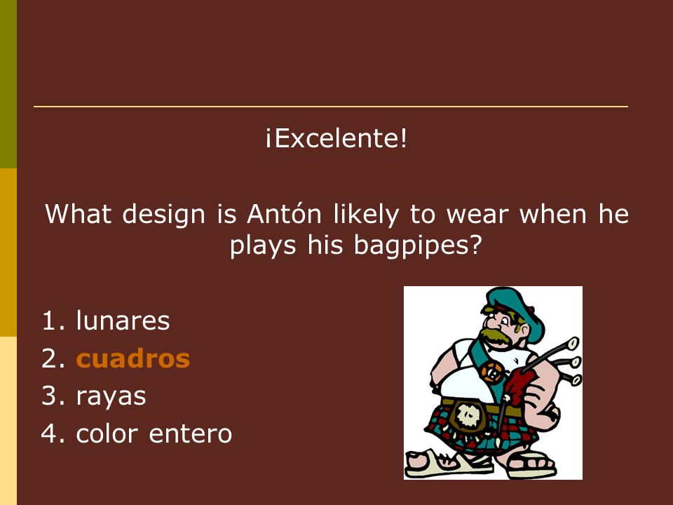 ¡Excelente. What design is Antón likely to wear when he plays his bagpipes.