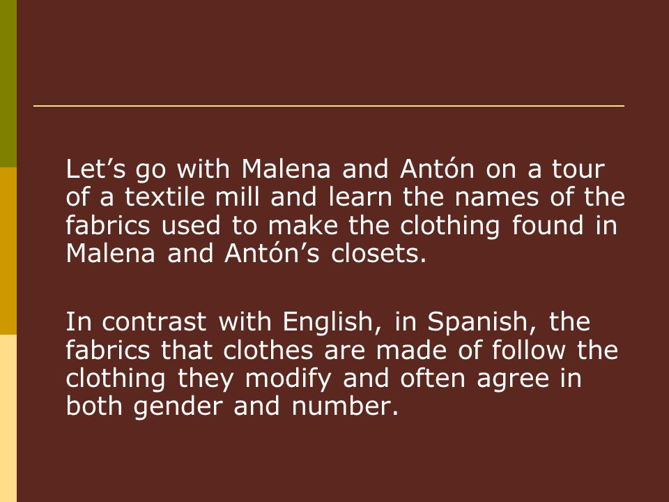Lets go with Malena and Antón on a tour of a textile mill and learn the names of the fabrics used to make the clothing found in Malena and Antóns closets.