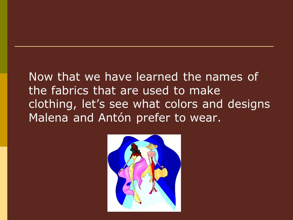 Now that we have learned the names of the fabrics that are used to make clothing, lets see what colors and designs Malena and Antón prefer to wear.
