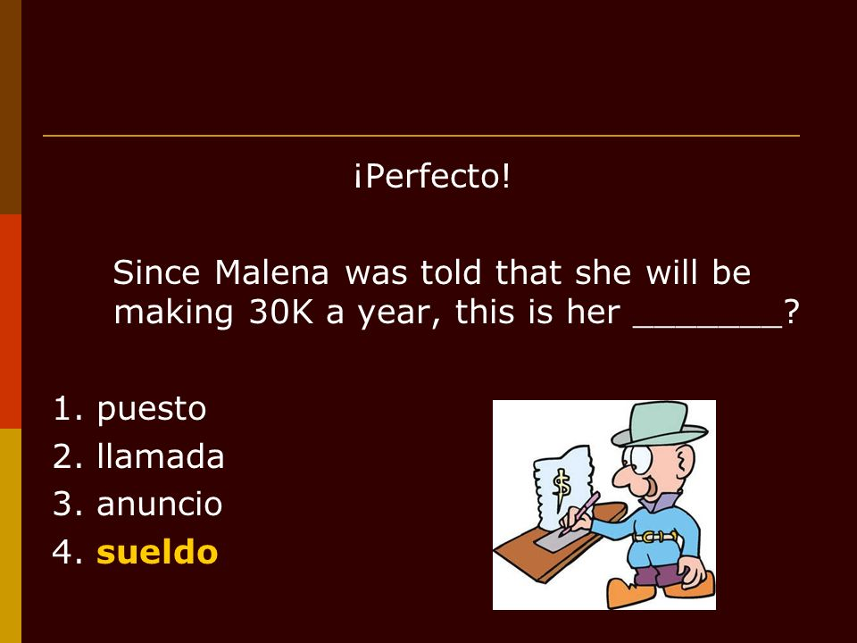 ¡Perfecto.Since Malena was told that she will be making 30K a year, this is her _______.