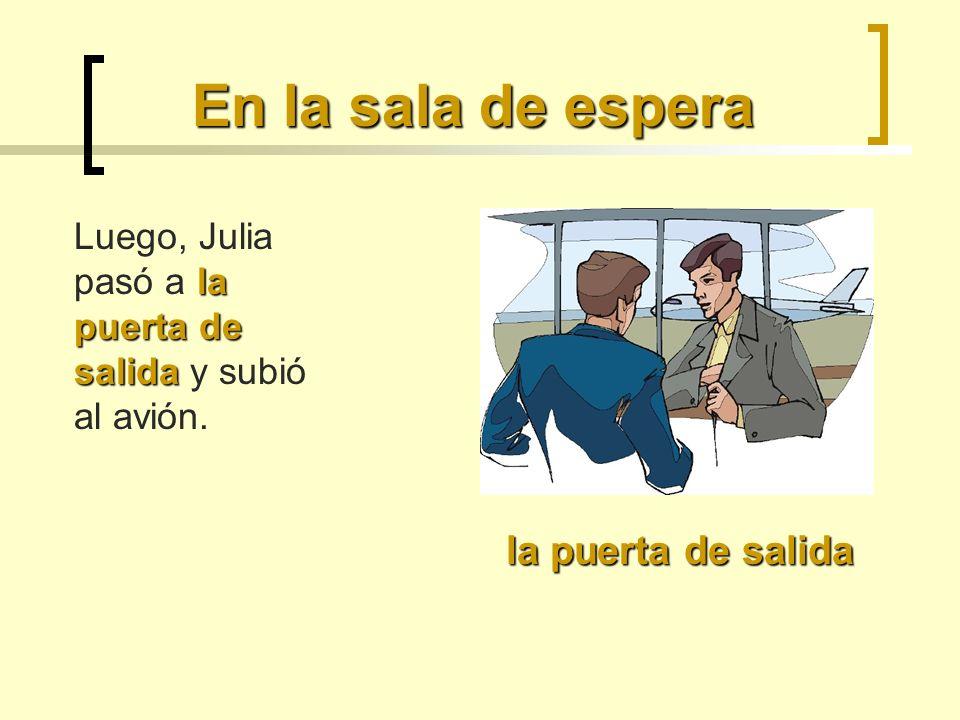 En la sala de espera la puerta de salida Luego, Julia pasó a la puerta de salida y subió al avión.
