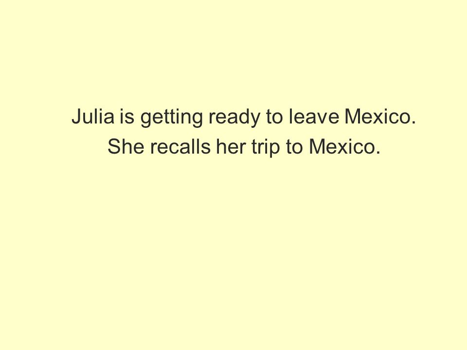 Julia is getting ready to leave Mexico. She recalls her trip to Mexico.