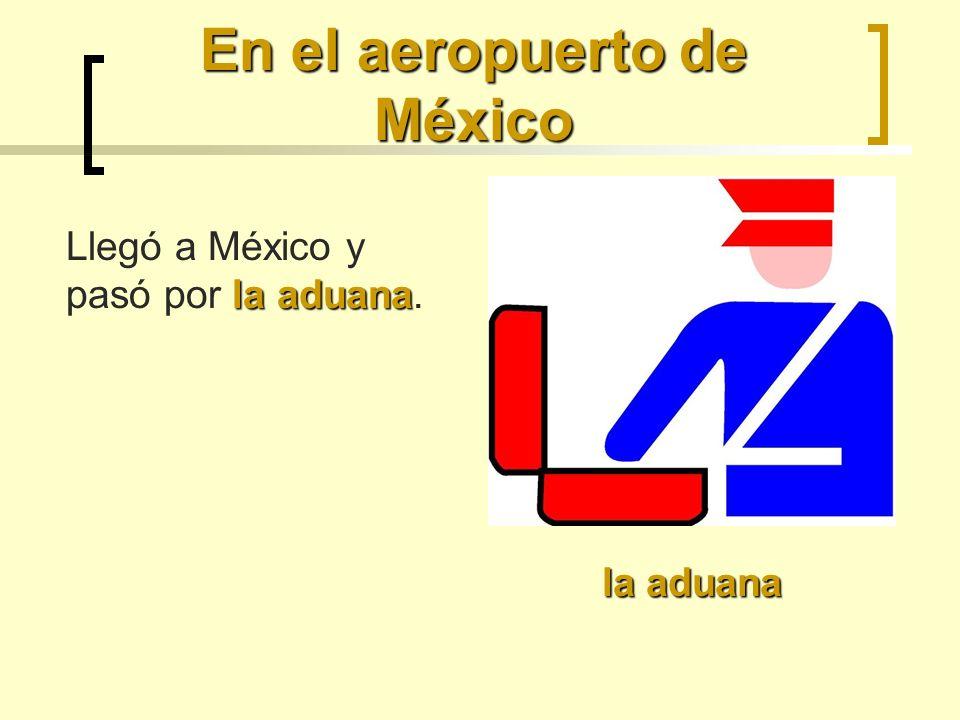 En el aeropuerto de México la aduana la aduana Llegó a México y pasó por la aduana.