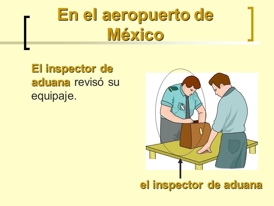 En el aeropuerto de México El inspector de aduana El inspector de aduana revisó su equipaje.