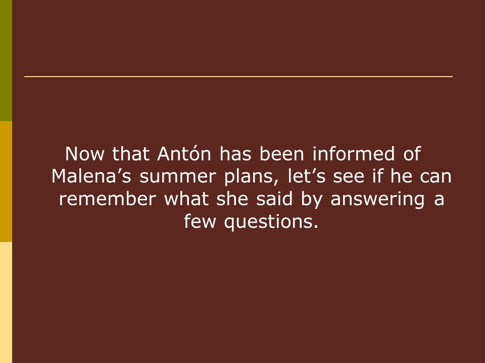 Now that Antón has been informed of Malenas summer plans, lets see if he can remember what she said by answering a few questions.