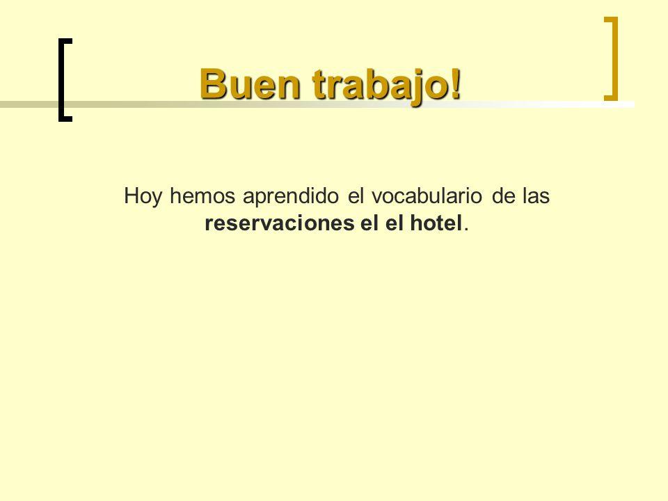 Buen trabajo! Hoy hemos aprendido el vocabulario de las reservaciones el el hotel.