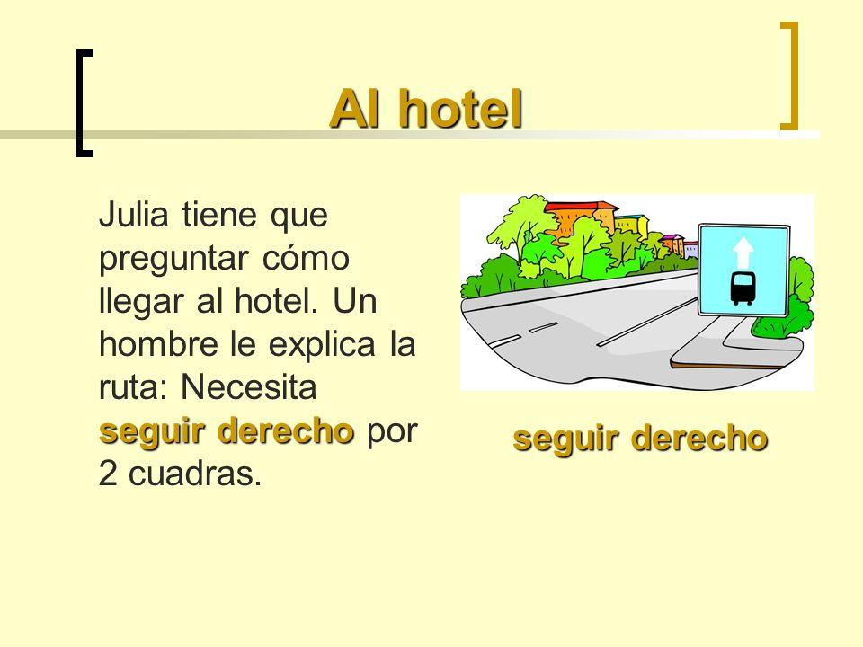 Al hotel seguir derecho Julia tiene que preguntar cómo llegar al hotel. Un hombre le explica la ruta: Necesita seguir derecho por 2 cuadras. seguir de