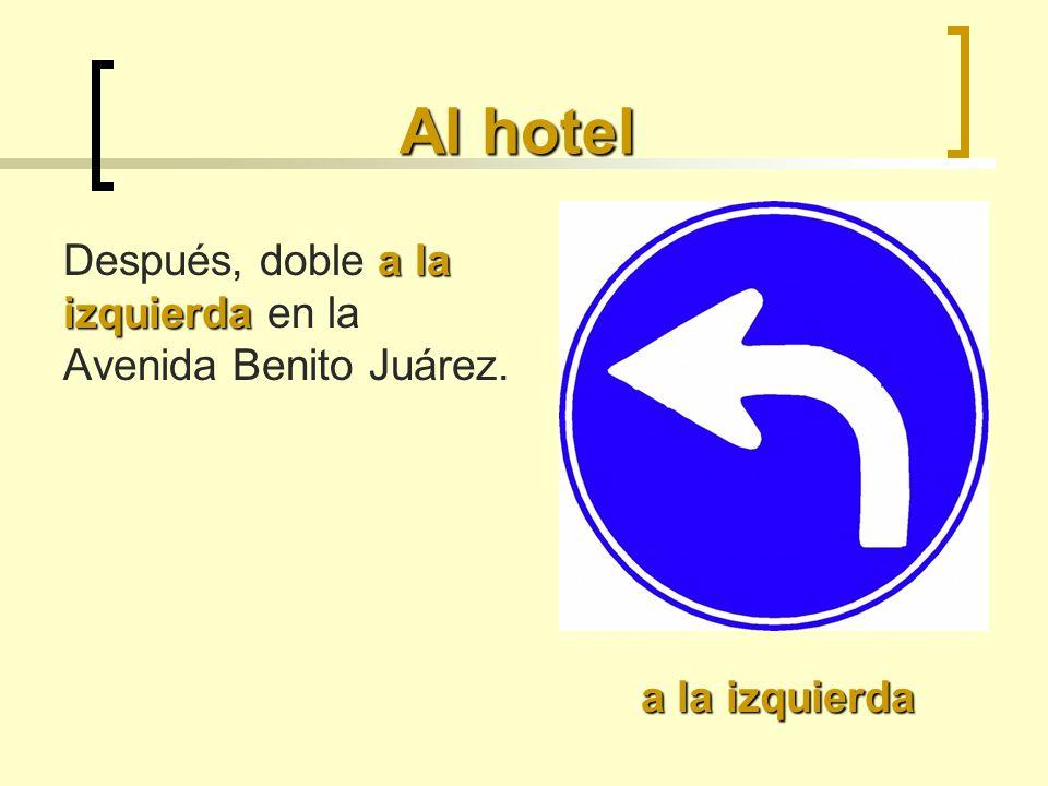 Al hotel a la izquierda Después, doble a la izquierda en la Avenida Benito Juárez. a la izquierda