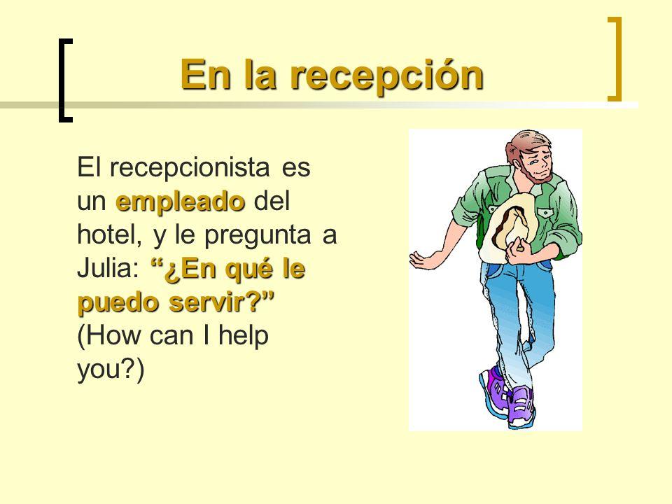 En la recepción empleado ¿En qué le puedo servir? El recepcionista es un empleado del hotel, y le pregunta a Julia: ¿En qué le puedo servir? (How can