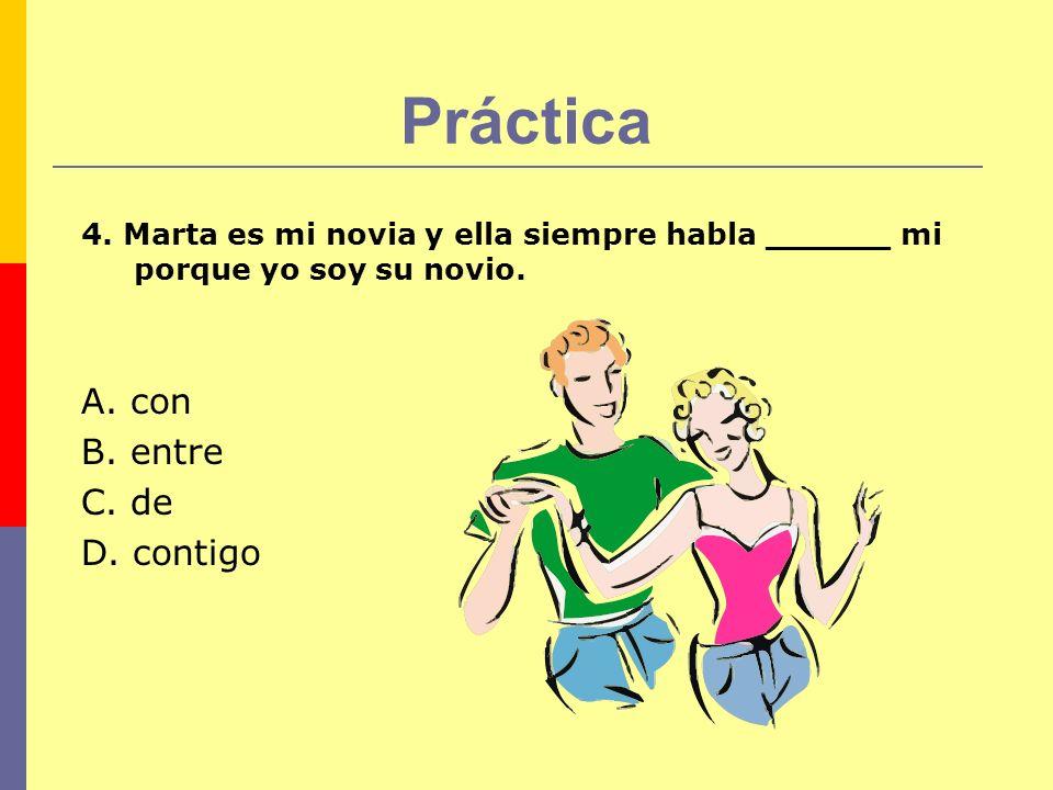 Práctica 4. Marta es mi novia y ella siempre habla ______ mi porque yo soy su novio. A. con B. entre C. de D. contigo