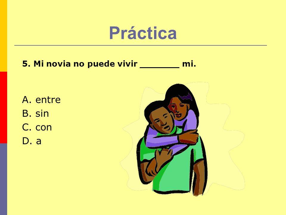 Práctica 5. Mi novia no puede vivir _______ mi. A. entre B. sin C. con D. a