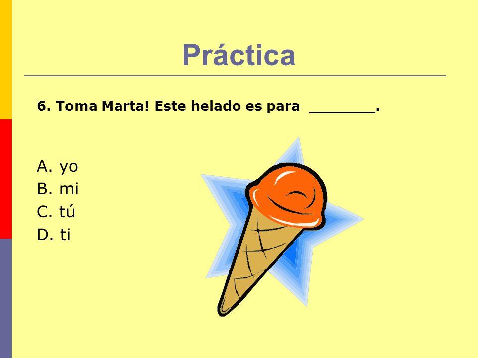 Práctica 6. Toma Marta! Este helado es para _______. A. yo B. mi C. tú D. ti