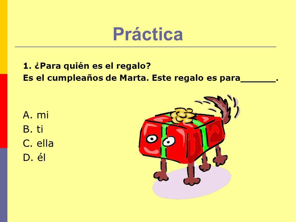 Práctica 1. ¿Para quién es el regalo? Es el cumpleaños de Marta. Este regalo es para______. A. mi B. ti C. ella D. él
