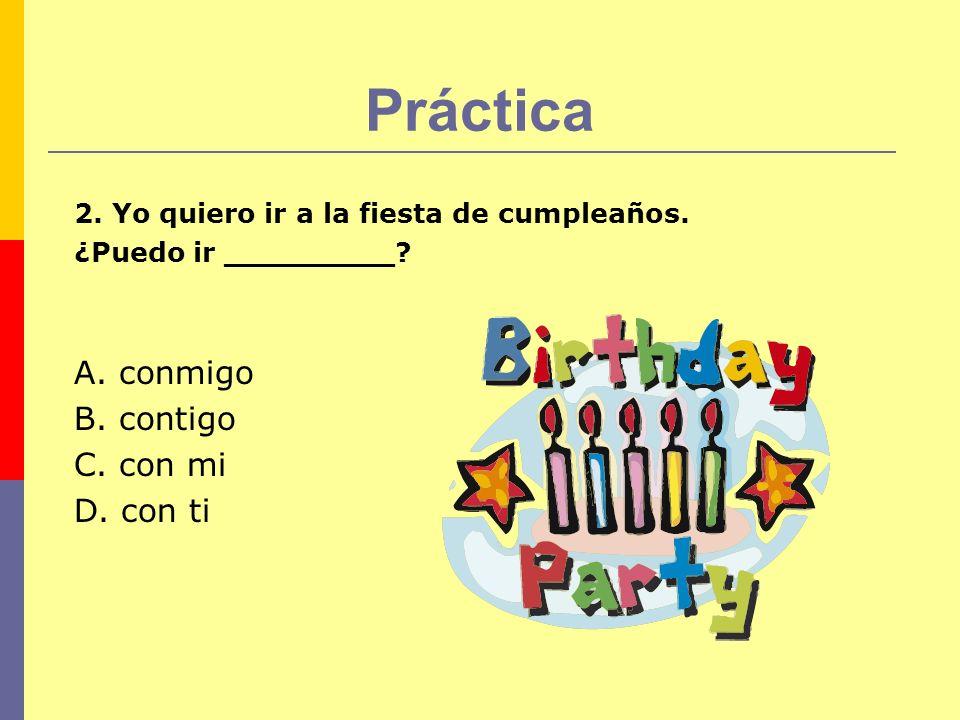 Práctica 2. Yo quiero ir a la fiesta de cumpleaños. ¿Puedo ir _________? A. conmigo B. contigo C. con mi D. con ti