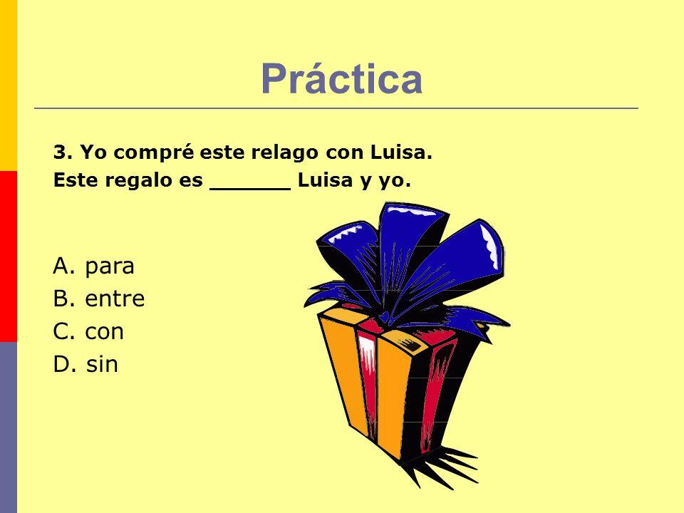 Práctica 3. Yo compré este relago con Luisa. Este regalo es ______ Luisa y yo. A. para B. entre C. con D. sin