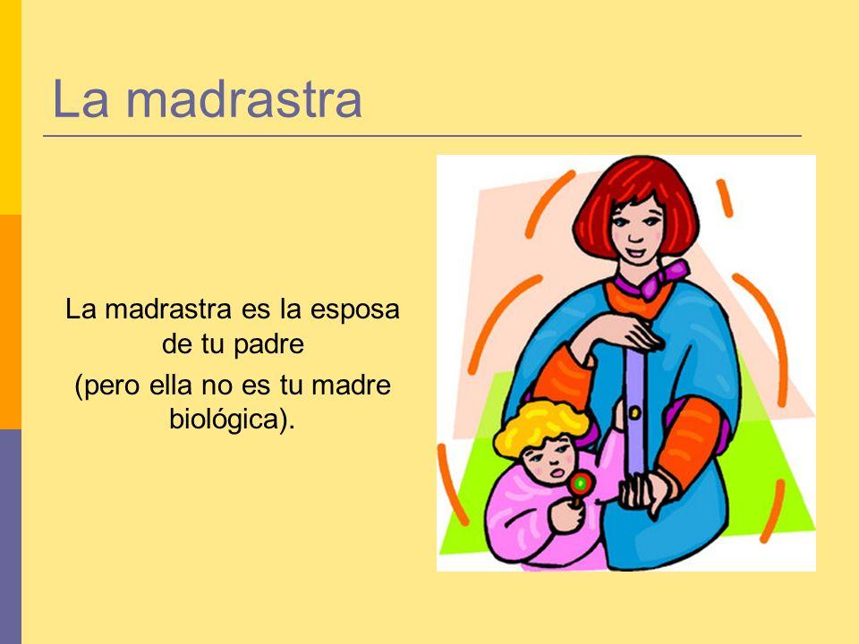 La madrastra La madrastra es la esposa de tu padre (pero ella no es tu madre biológica).