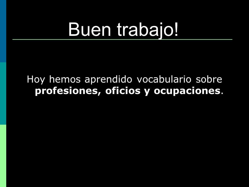 Hoy hemos aprendido vocabulario sobre profesiones, oficios y ocupaciones. Buen trabajo!