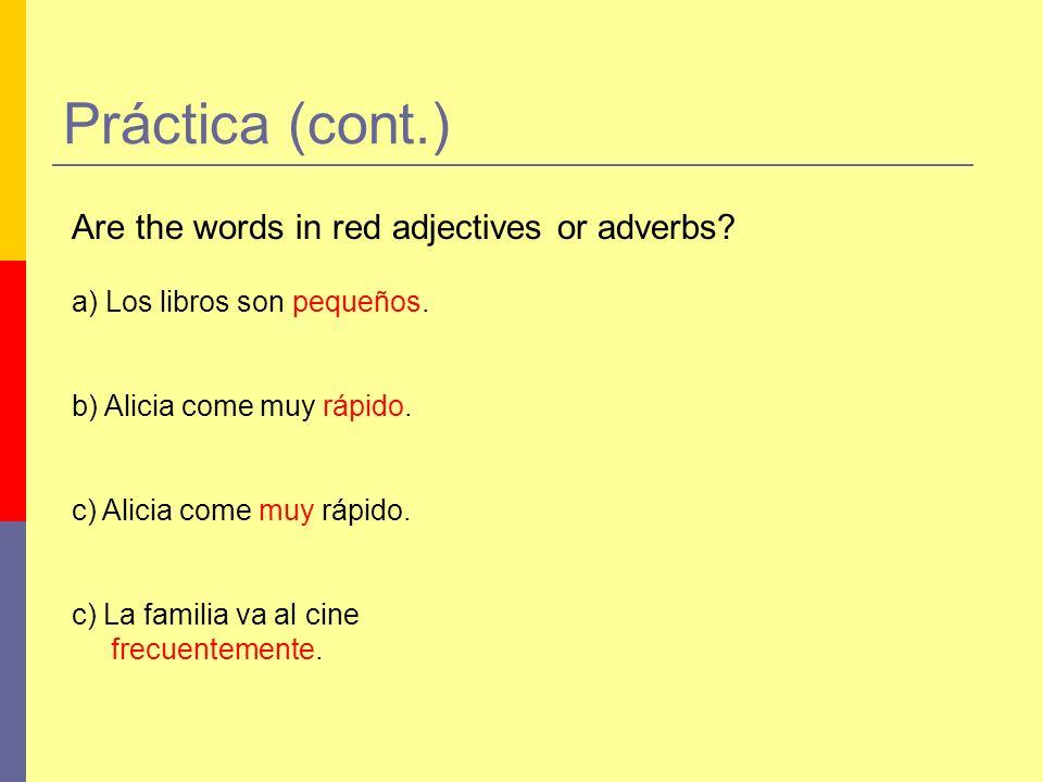 Práctica (cont.) Are the words in red adjectives or adverbs? a) Los libros son pequeños. b) Alicia come muy rápido. c) Alicia come muy rápido. c) La f