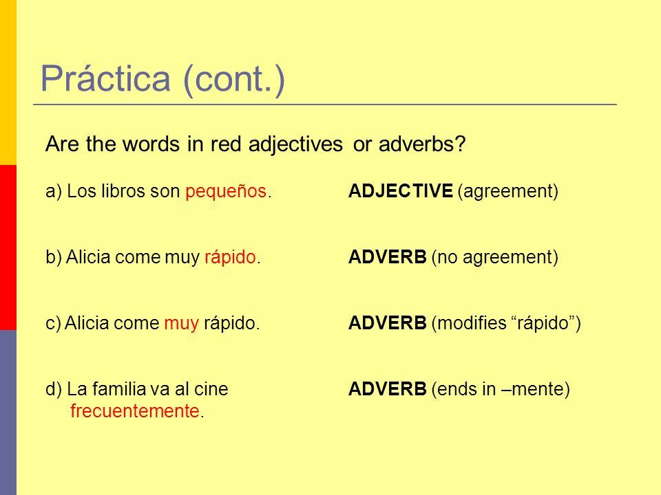 Práctica (cont.) Are the words in red adjectives or adverbs? a) Los libros son pequeños.ADJECTIVE (agreement) b) Alicia come muy rápido.ADVERB (no agr
