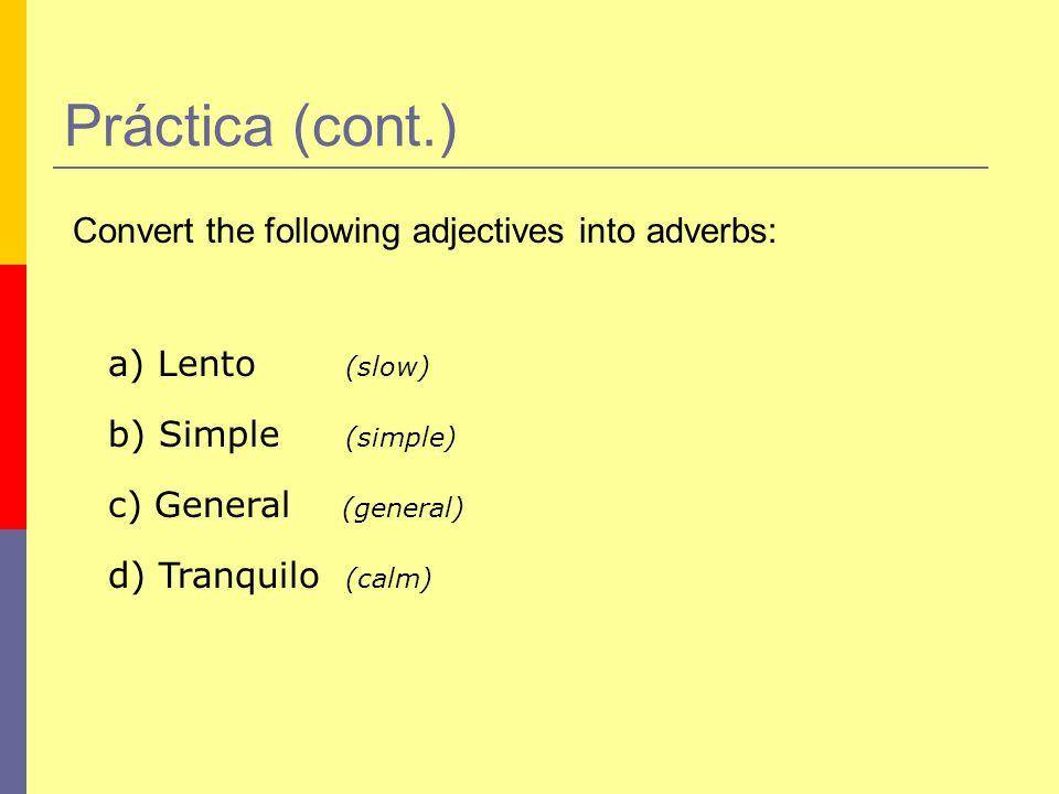 Práctica (cont.) Convert the following adjectives into adverbs: a) Lento (slow) b) Simple (simple) c) General (general) d) Tranquilo (calm)